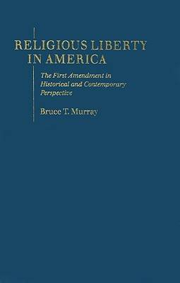 Religious Liberty in America: The First Amendment in Historical and Contemporary Perspective (Hardback)