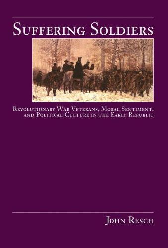 Suffering Soldiers: Revolutionary War Veterans, Moral Sentiment, and Political Culture in the Early Republic (Paperback)