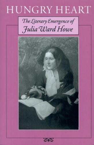 Hungry Heart: The Literary Emergence of Julia Ward Howe (Paperback)