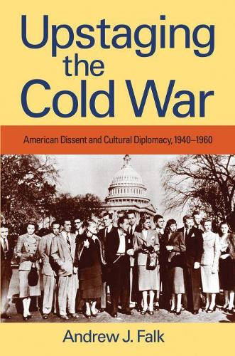 Upstaging the Cold War: American Dissent and Cultural Diplomacy, 1940-1960 (Paperback)