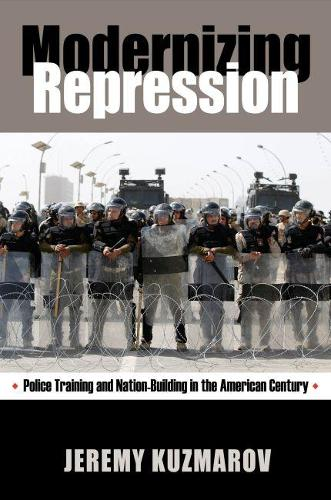 Modernizing Repression: Police Training and Nation Building in the American Century (Paperback)