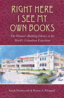 Right Here I See My Own Books: The Woman's Building Library at the World's Columbian Exposition - Studies in Print Culture and the History of the Book (Hardback)