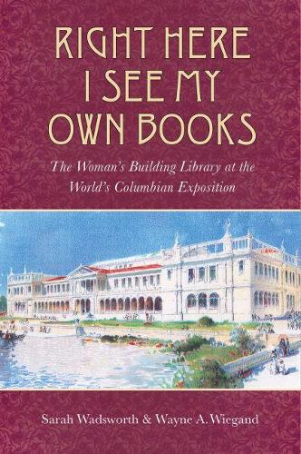 Right Here I See My Own Books: The Woman's Building Library at the World's Columbian Exposition (Paperback)
