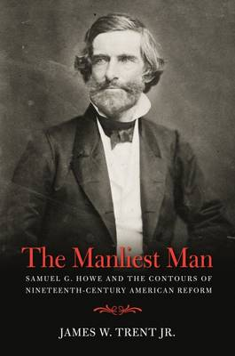The Manliest Man: Samuel G. Howe and the Contours of Nineteenth-Century American Reform (Hardback)