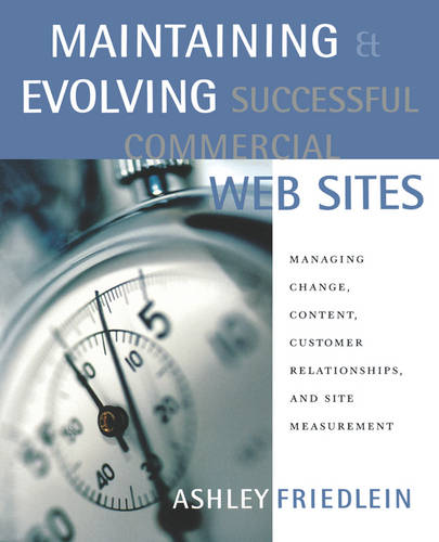 Maintaining and Evolving Successful Commercial Web Sites: Managing Change, Content, Customer Relationships, and Site Measurement - The Morgan Kaufmann Series in Data Management Systems (Paperback)