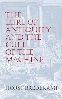 The Lure of Antiquity and the Cult of the Machine: The Kunstkammer and the Evolution of Nature, Art and Technology (Hardback)