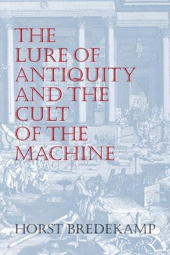 The Lure of Antiquity and the Cult of the Machine: The Kunstkammer and the Evolution of Nature, Art and Technology (Paperback)