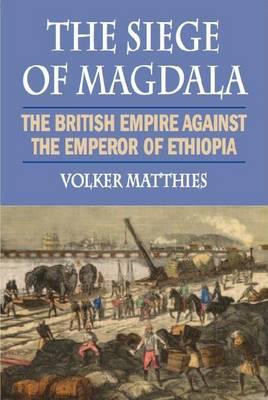 The Siege of Magdala: The British Empire Against the Emperor of Ethiopia (Hardback)