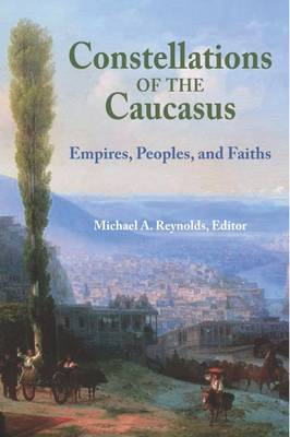 Constellations of the Caucasus: Empires, Peoples, and Faiths (Paperback)