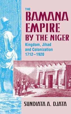 The Bamana Empire by the Niger: Kingdom, Jihad and Colonization 1712-1920 (Hardback)