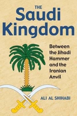 The Saudi Kingdom: Between the Jihadi Hammer and the Iranian Anvil (Hardback)