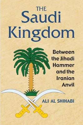 The Saudi Kingdom: Between the Jihadi Hammer and the Iranian Anvil (Paperback)