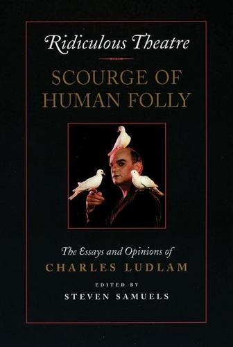 Ridiculous Theatre: Scourge of Human Folly: The Essays and Opinions of Charles Ludlam (Paperback)