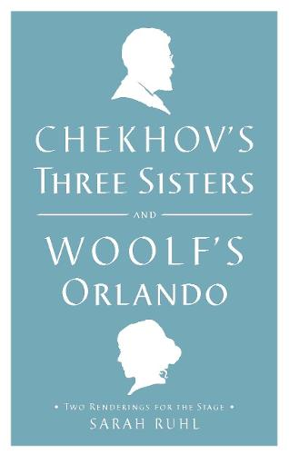 Chekhov's Three Sisters and Woolf's Orlando: Two Renderings for the Stage (Paperback)