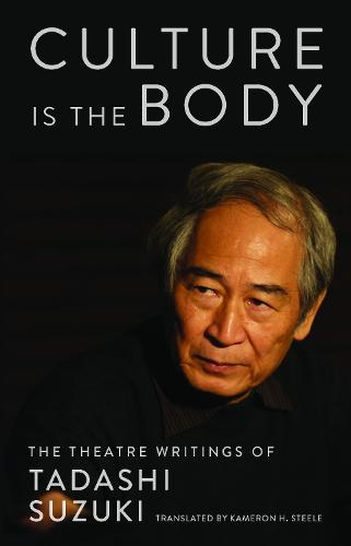 Culture is the Body: The Theatre Writings of Tadashi Suzuki (Paperback)