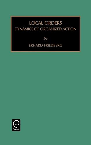 Local Orders: Dynamics of Organized Action - Monographs in Organizational Behavior & Industrial Relations 19 (Hardback)