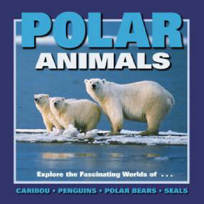 Polar Animals: Exploring the Fascinating Worlds of Caribou, Penguins, Polar Bears and Seals - Our Wild World Series (Hardback)