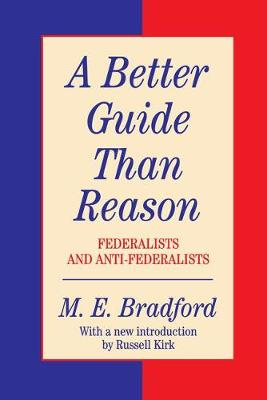 A Better Guide Than Reason: Federalists and Anti-federalists - Library of Conservative Thought (Hardback)