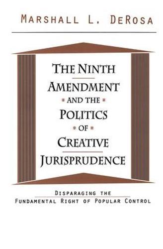 The Ninth Amendment and the Politics of Creative Jurisprudence: Disparaging the Fundamental Right of Popular Control (Hardback)