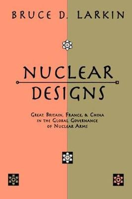 Nuclear Designs: Great Britain, France and China in the Global Governance of Nuclear Arms (Hardback)