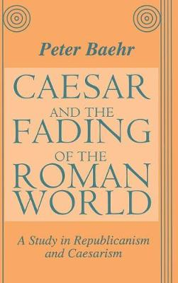 Caesar and the Fading of the Roman World: A Study in Republicanism and Caesarism (Hardback)