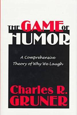 The Game of Humor: A Comprehensive Theory of Why We Laugh (Hardback)