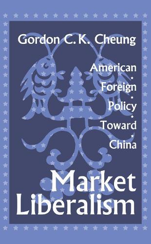 Market Liberalism: American Foreign Policy Toward China (Hardback)