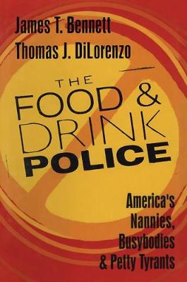 The Food and Drink Police: America's Nannies, Busybodies and Petty Tyrants (Hardback)