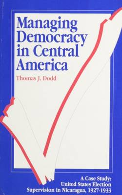 Managing Democracy in Central America: United States Election Supervision in Nicaragua, 1927-1933 (Paperback)