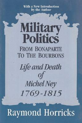 Military Politics from Bonaparte to the Bourbons: Life and Death of Michel Ney, 1769-1815 (Paperback)