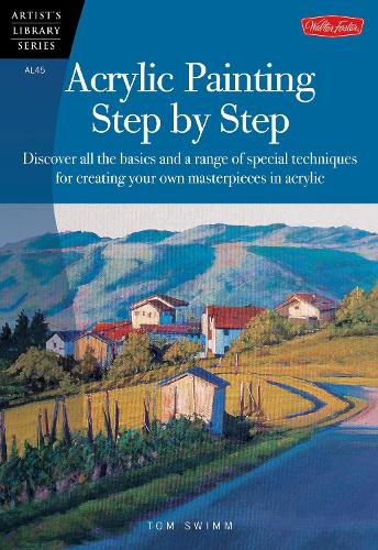 Acrylic Painting Step by Step: Discover all the basics and a range of special techniques for creating your own masterpieces in acrylic - Artist's Library (Paperback)