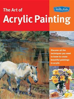 The Art of Acrylic Painting: Discover All the Techniques You Need to Know to Create Beautiful Paintings in Acrylic (Paperback)