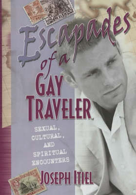 Escapades of a Gay Traveler: Sexual, Cultural, and Spiritual Encounters (Hardback)