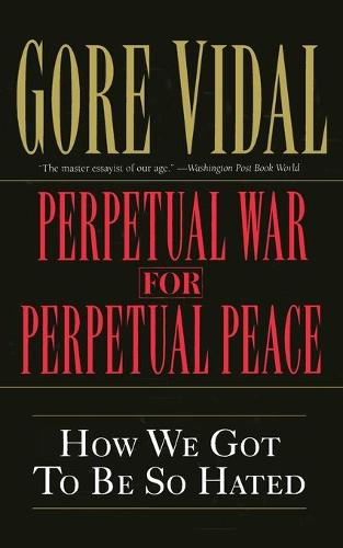 Perpetual War for Perpetual Peace: How We Got to Be So Hated (Paperback)