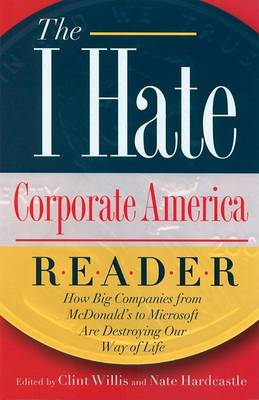 The I Hate Corporate America Reader: How Big Companies from McDonald's to Microsoft are Destroying Our Way of Life (Paperback)