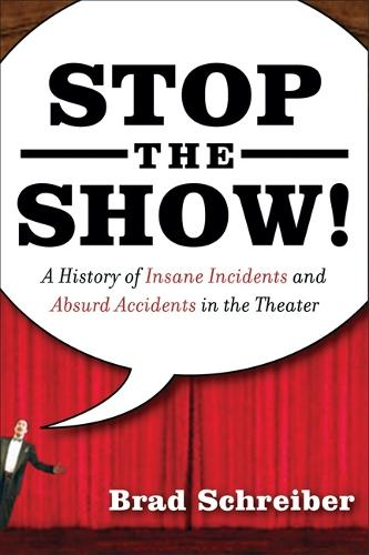 Stop the Show!: A History of Insane Incidents and Absurd Accidents in the Theater (Paperback)