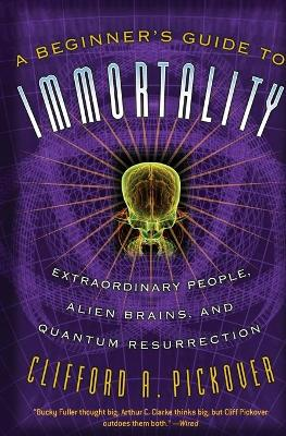 A Beginner's Guide to Immortality: Extraordinary People, Alien Brains, and Quantum Resurrection (Paperback)