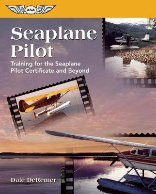 Seaplane Pilot: Training for the Seaplane Pilot Certificate and Beyond (Paperback)