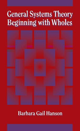 General Systems Theory - Beginning With Wholes: Beginning with Wholes (Hardback)