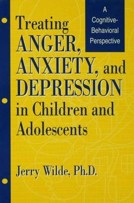 Treating Anger, Anxiety, And Depression In Children And Adolescents: A Cognitive-Behavioral Perspective (Hardback)