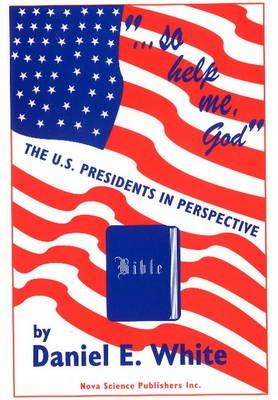 So Help Me God: The U.S. Presidents in Perspective (Hardback)