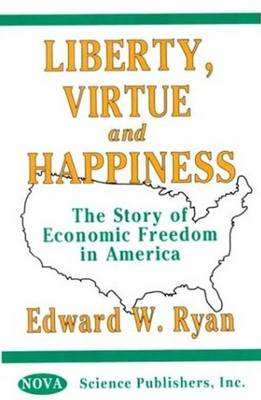 Liberty, Virtue & Happiness: The Story of Economic Freedom in America (Hardback)