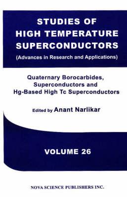 Studies of High Temperature Superconductors, Volume 26: Quaternary Borocarbides, Superconductors & Hg-Based High Tc Superconductors (Hardback)
