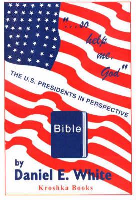 So Help Me God: The US Presidents in Perspective (Hardback)