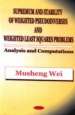 Supremum & Stability of Weighted Pseudoinverses & Weighted Least Squares Problems: Analysis & Computations (Hardback)