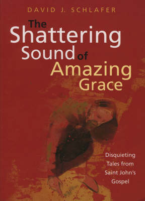 The Shattering Sound of Amazing Grace: Disquieting Tales from Saint John's Gospel (Paperback)