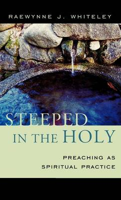 Steeped in the Holy: Preaching as Spiritual Practice (Hardback)