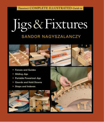Taunton's Complete Illustrated Guide to Jigs and Fixtures (Hardback)