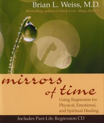 Mirrors Of Time: Using Regression for Physical, Emotional and Spiritual Healing (Hardback)