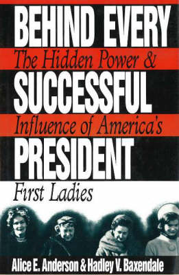 Behind Every Successful President: The Hidden Power and Influence of America's First Ladies (Hardback)